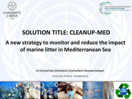 SOLUTION TITLE: CLEANUP-MED A new strategy to monitor and reduce the impact of marine litter in Mediterranean Sea M. Cristina Fossi, Silvia Casini, Cristina.