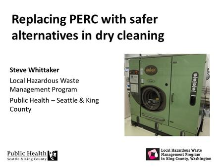 Replacing PERC with safer alternatives in dry cleaning Steve Whittaker Local Hazardous Waste Management Program Public Health – Seattle & King County.