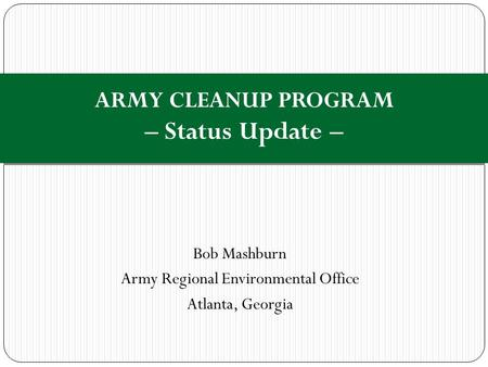 Bob Mashburn Army Regional Environmental Office Atlanta, Georgia ARMY CLEANUP PROGRAM – Status Update –