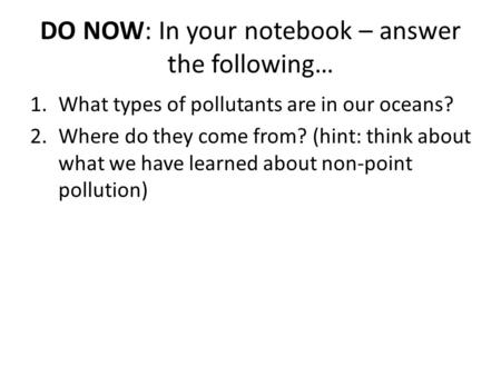 DO NOW: In your notebook – answer the following… 1.What types of pollutants are in our oceans? 2.Where do they come from? (hint: think about what we have.