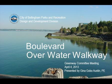 Boulevard City of Bellingham Parks and Recreation Design and Development Division Over Water Walkway Greenway Committee Meeting April 4, 2013 Presented.