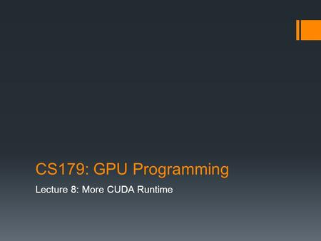 CS179: GPU Programming Lecture 8: More CUDA Runtime.