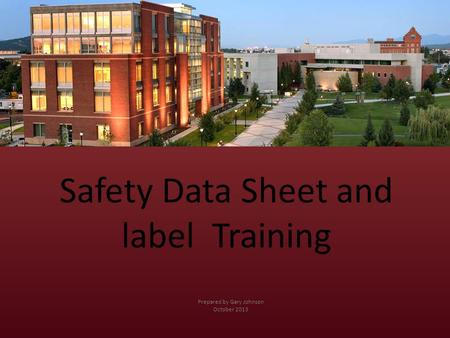 Safety Data Sheet and label Training Prepared by Gary Johnson October 2013.