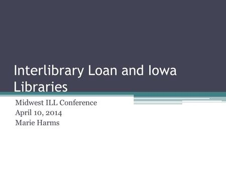 Interlibrary Loan and Iowa Libraries Midwest ILL Conference April 10, 2014 Marie Harms.