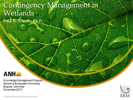 The world's leading sustainability consultancy Contingency Management in Wetlands Paul R. Krause, Ph.D. Knowledge Management Program Sensitive Ecosystem.
