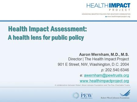 Health Impact Assessment: A health lens for public policy Aaron Wernham, M.D., M.S. Director | The Health Impact Project 901 E Street, NW, Washington,