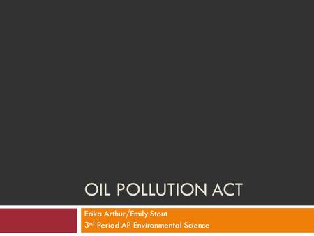 OIL POLLUTION ACT Erika Arthur/Emily Stout 3 rd Period AP Environmental Science.