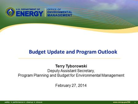 Www.energy.gov/EM 1 Terry Tyborowski Deputy Assistant Secretary, Program Planning and Budget for Environmental Management February 27, 2014 Budget Update.