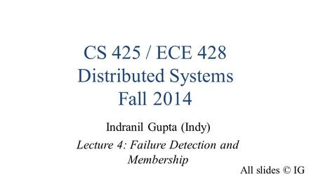 CS 425 / ECE 428 Distributed Systems Fall 2014 Indranil Gupta (Indy) Lecture 4: Failure Detection and Membership All slides © IG.