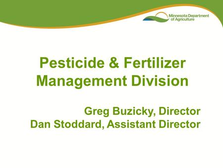 Pesticide & Fertilizer Management Division Greg Buzicky, Director Dan Stoddard, Assistant Director.