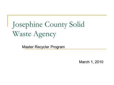 Josephine County Solid Waste Agency Master Recycler Program March 1, 2010.