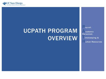 P ayroll. A cademic Personnel, T imekeeping & H uman Resources UCPATH PROGRAM OVERVIEW.