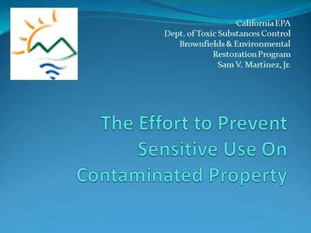 California EPA Dept. of Toxic Substances Control Brownfields & Environmental Restoration Program Sam V. Martinez, Jr.