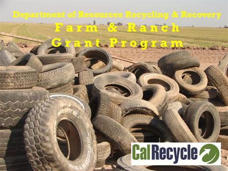 Department of Resources Recycling & Recovery F a r m & R a n c h G r a n t P r o g r a m.
