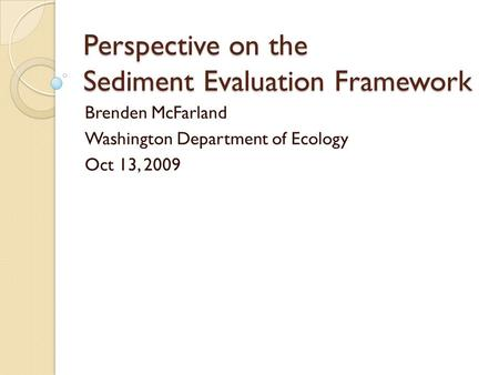 Perspective on the Sediment Evaluation Framework Brenden McFarland Washington Department of Ecology Oct 13, 2009.