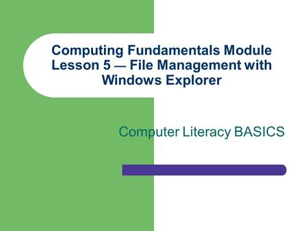 Computing Fundamentals Module Lesson 5 — File Management with Windows Explorer Computer Literacy BASICS.