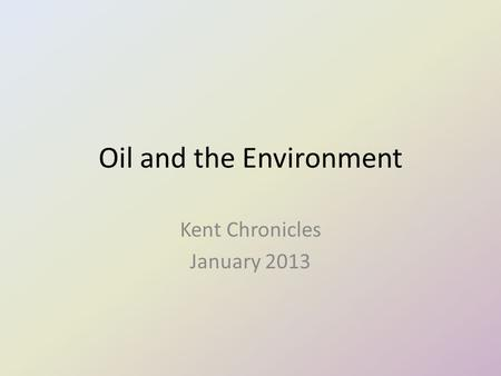Oil and the Environment Kent Chronicles January 2013.