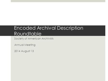 Encoded Archival Description Roundtable Society of American Archivists Annual Meeting 2014 August 13.