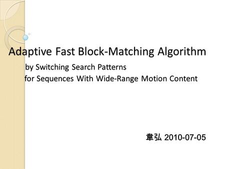 Adaptive Fast Block-Matching Algorithm by Switching Search Patterns for Sequences With Wide-Range Motion Content 韋弘 2010-07-05.