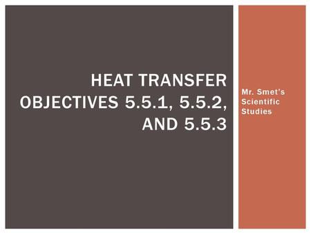Mr. Smet's Scientific Studies HEAT TRANSFER OBJECTIVES 5.5.1, 5.5.2, AND 5.5.3.