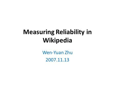 Measuring Reliability in Wikipedia Wen-Yuan Zhu 2007.11.13.