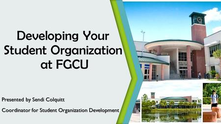 Developing Your Student Organization at FGCU Presented by Sendi Colquitt Coordinator for Student Organization Development.