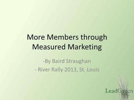 More Members through Measured Marketing -By Baird Straughan - River Rally 2013, St. Louis.