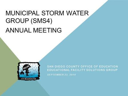 MUNICIPAL STORM WATER GROUP (SMS4) ANNUAL MEETING SAN DIEGO COUNTY OFFICE OF EDUCATION EDUCATIONAL FACILITY SOLUTIONS GROUP SEPTEMBER 23, 2014.