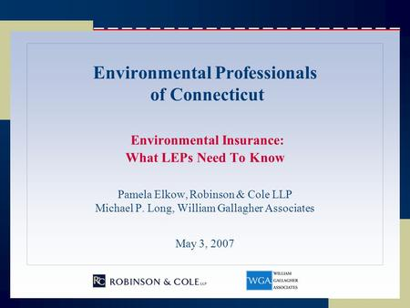 Environmental Professionals of Connecticut Environmental Insurance: What LEPs Need To Know Pamela Elkow, Robinson & Cole LLP Michael P. Long, William Gallagher.