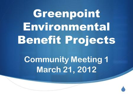  Greenpoint Environmental Benefit Projects Community Meeting 1 March 21, 2012.