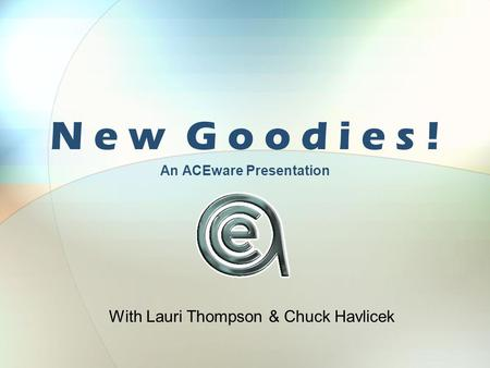 N e w G o o d i e s ! An ACEware Presentation With Lauri Thompson & Chuck Havlicek.