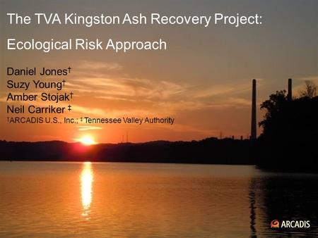 Imagine the result The TVA Kingston Ash Recovery Project: Ecological Risk Approach Daniel Jones † Suzy Young † Amber Stojak † Neil Carriker ‡ † ARCADIS.