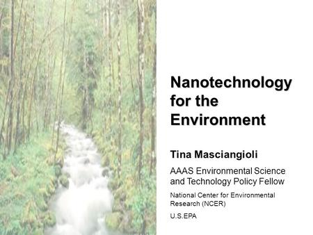 Nanotechnology for the Environment Tina Masciangioli AAAS Environmental Science and Technology Policy Fellow National Center for Environmental Research.