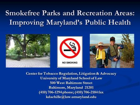 Smokefree Parks and Recreation Areas: Improving Maryland's Public Health Center for Tobacco Regulation, Litigation & Advocacy University of Maryland School.