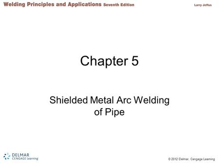 © 2012 Delmar, Cengage Learning Chapter 5 Shielded Metal Arc Welding of Pipe.