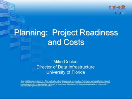 Planning: Project Readiness and Costs Mike Conlon Director of Data Infrastructure University of Florida Copyright Michael Conlon, 2004. This work is the.