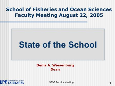 SFOS Faculty Meeting 1 School of Fisheries and Ocean Sciences Faculty Meeting August 22, 2005 Denis A. Wiesenburg Dean State of the School.