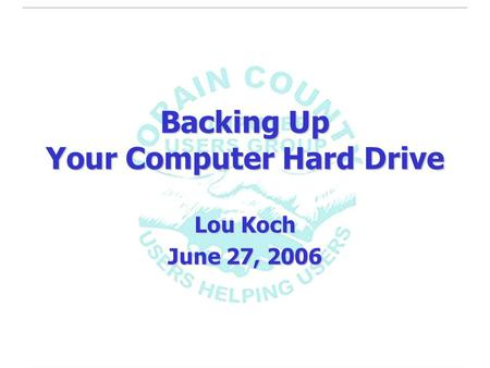Backing Up Your Computer Hard Drive Lou Koch June 27, 2006.