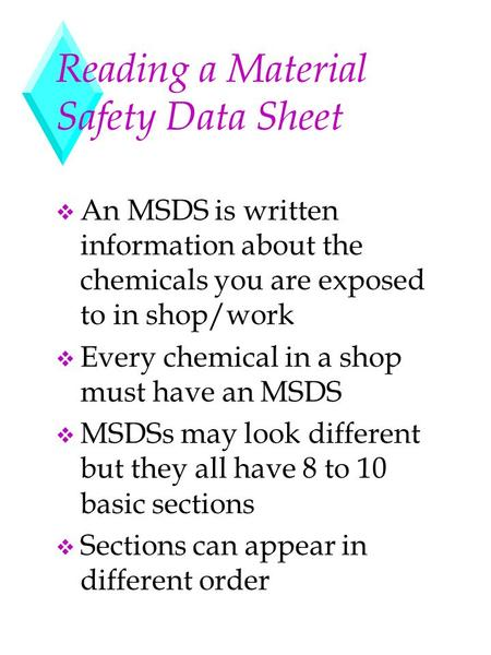 Reading a Material Safety Data Sheet v An MSDS is written information about the chemicals you are exposed to in shop/work v Every chemical in a shop must.
