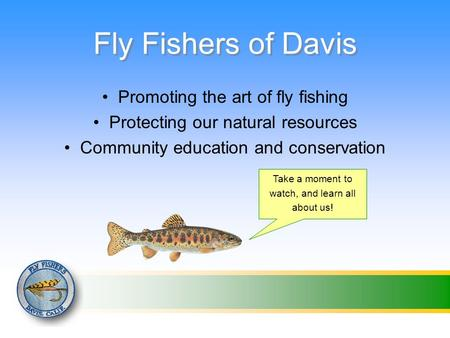 Fly Fishers of Davis Promoting the art of fly fishing Protecting our natural resources Community education and conservation Take a moment to watch, and.