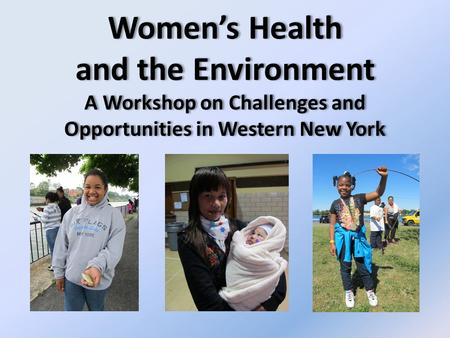 Women's Health and the Environment A Workshop on Challenges and Opportunities in Western New York.