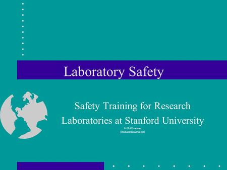 Laboratory Safety Safety Training for Research Laboratories at Stanford University 8-19-02 version [Studentchem2002.ppt]