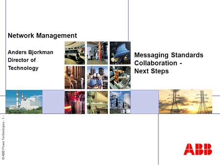 © ABB Power Technologies - 1 - Messaging Standards Collaboration - Next Steps Network Management Anders Bjorkman Director of Technology.