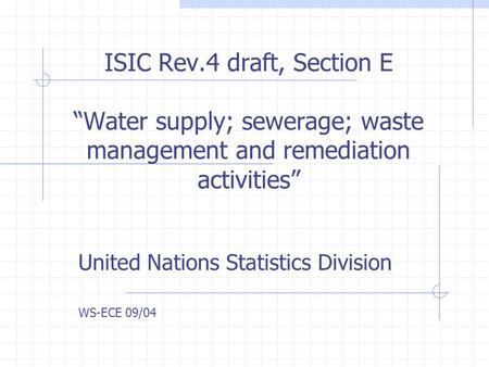 "ISIC Rev.4 draft, Section E ""Water supply; sewerage; waste management and remediation activities"" United Nations Statistics Division WS-ECE 09/04."