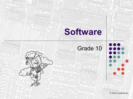 © Vera Castleman Software Grade 10. What is software? A program is a collection of instructions to do a job. Programs are collectively known as SOFTWARE.
