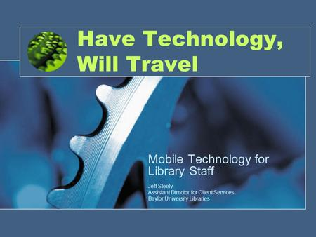 Have Technology, Will Travel Mobile Technology for Library Staff Jeff Steely Assistant Director for Client Services Baylor University Libraries.