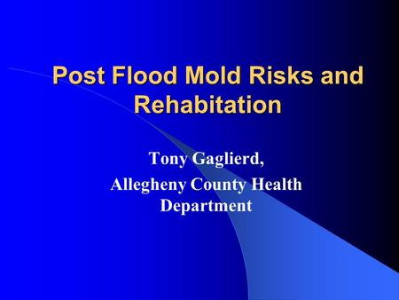 Post Flood Mold Risks and Rehabitation Tony Gaglierd, Allegheny County Health Department.