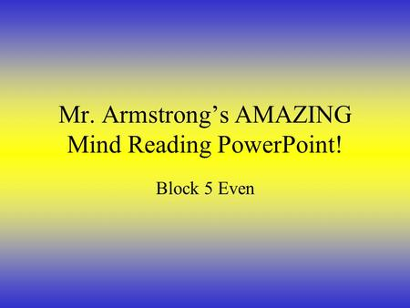 Mr. Armstrong's AMAZING Mind Reading PowerPoint! Block 5 Even.