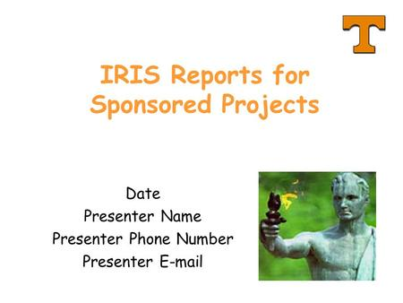 IRIS Reports for Sponsored Projects Date Presenter Name Presenter Phone Number Presenter E-mail.