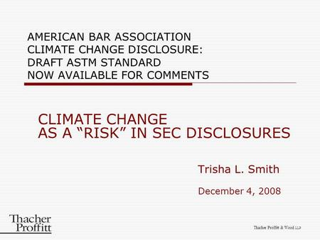 "Thacher Proffitt & Wood LLP AMERICAN BAR ASSOCIATION CLIMATE CHANGE DISCLOSURE: DRAFT ASTM STANDARD NOW AVAILABLE FOR COMMENTS CLIMATE CHANGE AS A ""RISK"""